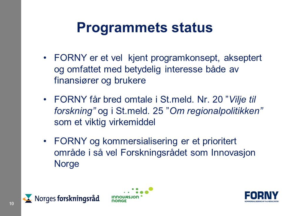 10 Programmets status FORNY er et vel kjent programkonsept, akseptert og omfattet med betydelig interesse både av finansiører og brukere FORNY får bre