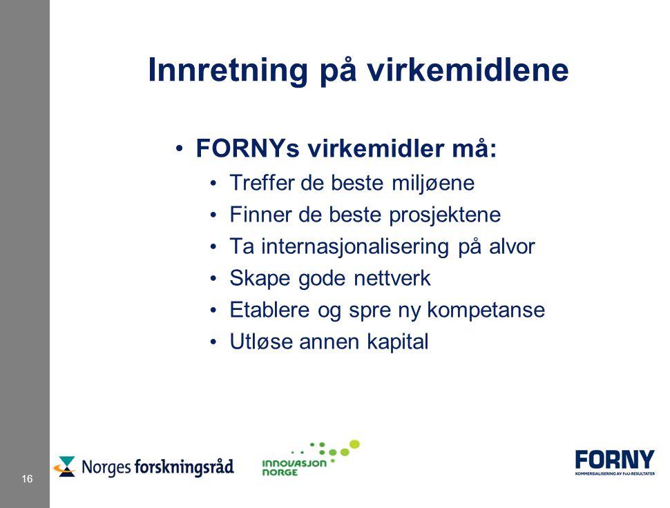 16 Innretning på virkemidlene FORNYs virkemidler må: Treffer de beste miljøene Finner de beste prosjektene Ta internasjonalisering på alvor Skape gode nettverk Etablere og spre ny kompetanse Utløse annen kapital