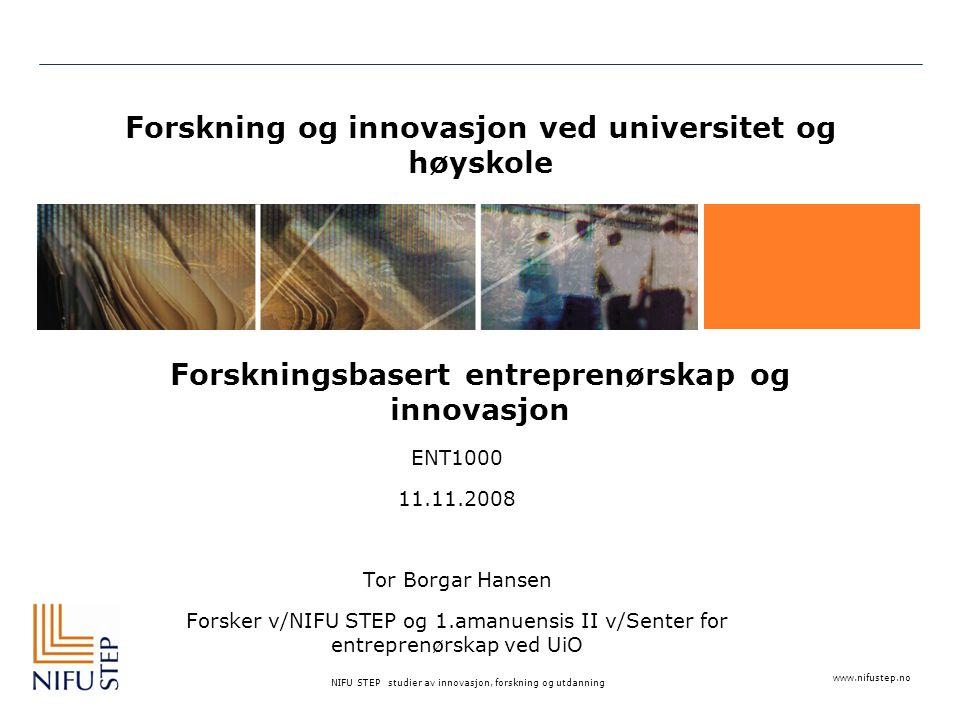 www.nifustep.no NIFU STEP studier av innovasjon, forskning og utdanning Forskning og innovasjon ved universitet og høyskole Forskningsbasert entreprenørskap og innovasjon ENT1000 11.11.2008 Tor Borgar Hansen Forsker v/NIFU STEP og 1.amanuensis II v/Senter for entreprenørskap ved UiO