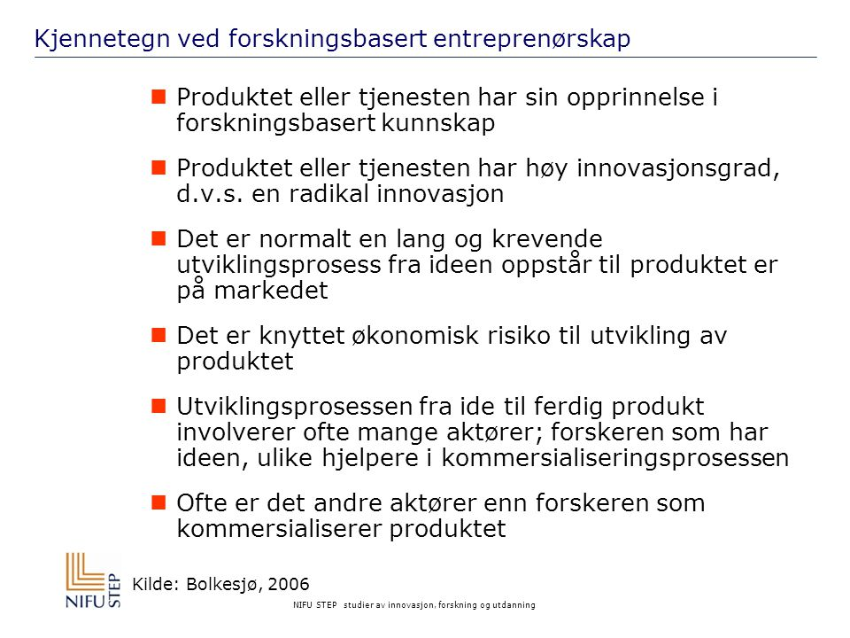NIFU STEP studier av innovasjon, forskning og utdanning Nasjonale aktører og virkemidler Norges Forskningsråd og indirekte virkemidler for å fremme samarbeidet mellom kunnskaps-produsenter og næringslivet:  Sentre for fremragende forskning (SFF)  Sentre for forskningsbasert innovasjon (SFI)  Norwegian Centres of Expertise (NCE) Innovasjon Norge  Landsdekkende såkornfond etablert i samarbeid med private investorer  Diverse stipendordninger som f.eks.