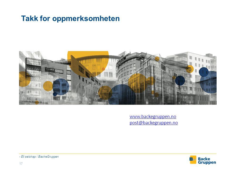 Takk for oppmerksomheten - Et selskap i BackeGruppen 17 www.backegruppen.no post@backegruppen.no
