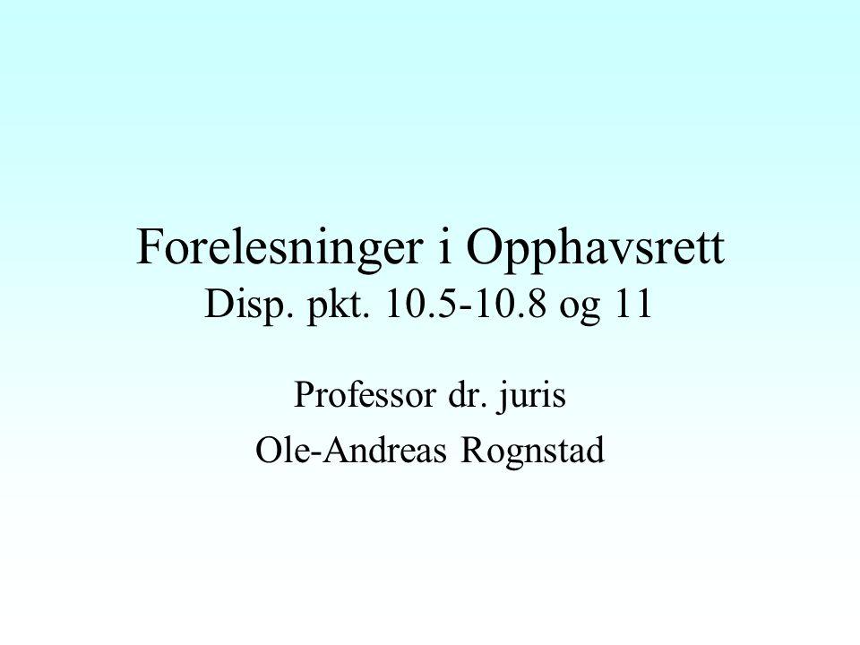 Forelesninger i Opphavsrett Disp. pkt. 10.5-10.8 og 11 Professor dr. juris Ole-Andreas Rognstad
