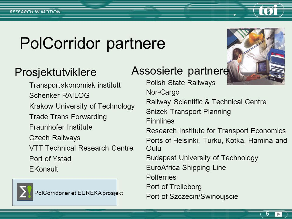 5 PolCorridor partnere Prosjektutviklere Transportøkonomisk institutt Schenker RAILOG Krakow University of Technology Trade Trans Forwarding Fraunhofer Institute Czech Railways VTT Technical Research Centre Port of Ystad EKonsult Assosierte partnere Polish State Railways Nor-Cargo Railway Scientific & Technical Centre Snizek Transport Planning Finnlines Research Institute for Transport Economics Ports of Helsinki, Turku, Kotka, Hamina and Oulu Budapest University of Technology EuroAfrica Shipping Line Polferries Port of Trelleborg Port of Szczecin/Swinoujscie PolCorridor er et EUREKA prosjekt