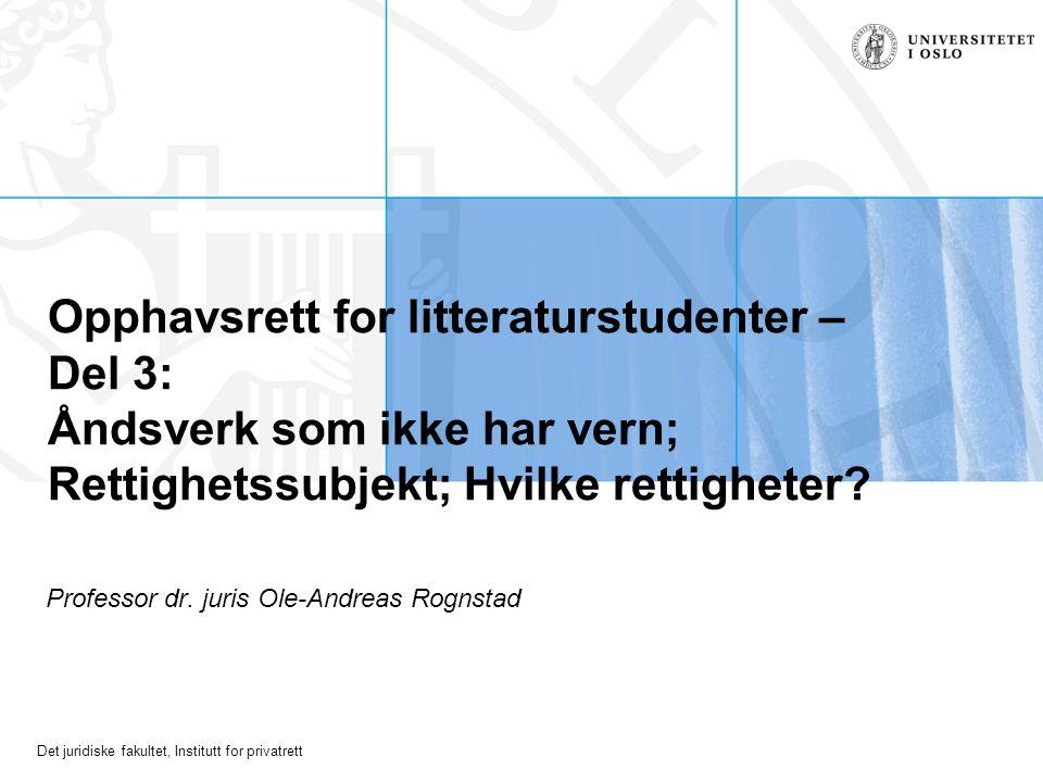 Det juridiske fakultet, Institutt for privatrett Opphavsrett for litteraturstudenter – Del 3: Åndsverk som ikke har vern; Rettighetssubjekt; Hvilke rettigheter.