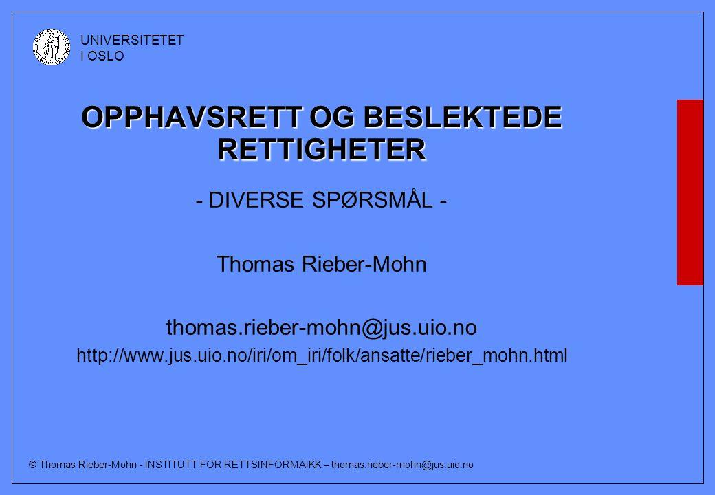 © Thomas Rieber-Mohn - INSTITUTT FOR RETTSINFORMAIKK – thomas.rieber-mohn@jus.uio.no UNIVERSITETET I OSLO OPPHAVSRETT OG BESLEKTEDE RETTIGHETER - DIVERSE SPØRSMÅL - Thomas Rieber-Mohn thomas.rieber-mohn@jus.uio.no http://www.jus.uio.no/iri/om_iri/folk/ansatte/rieber_mohn.html