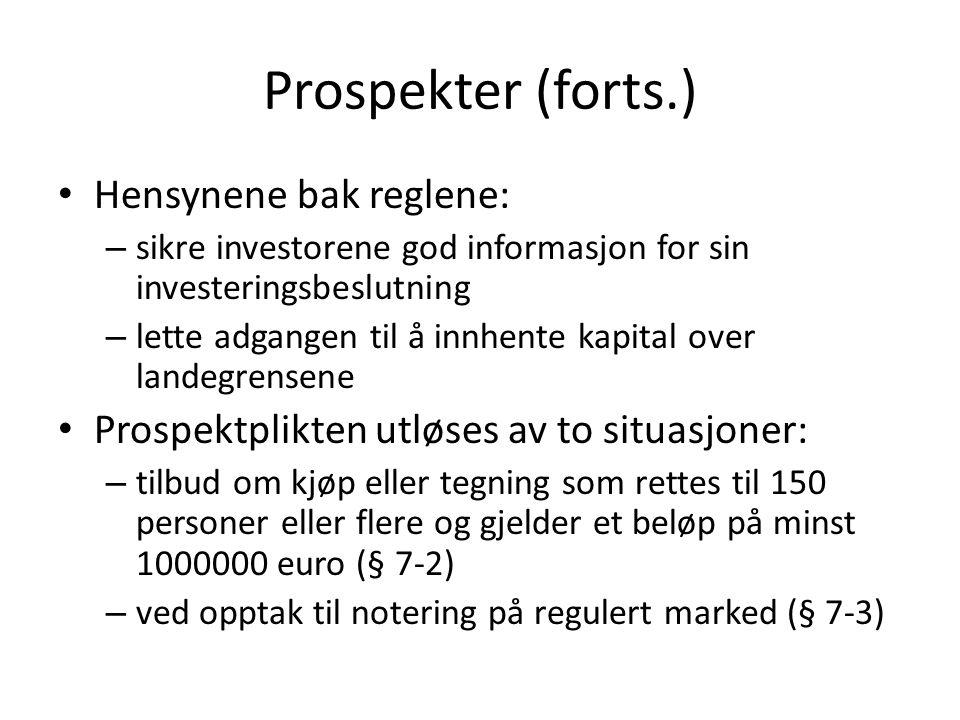 Prospekter (forts.) Hensynene bak reglene: – sikre investorene god informasjon for sin investeringsbeslutning – lette adgangen til å innhente kapital over landegrensene Prospektplikten utløses av to situasjoner: – tilbud om kjøp eller tegning som rettes til 150 personer eller flere og gjelder et beløp på minst 1000000 euro (§ 7-2) – ved opptak til notering på regulert marked (§ 7-3)