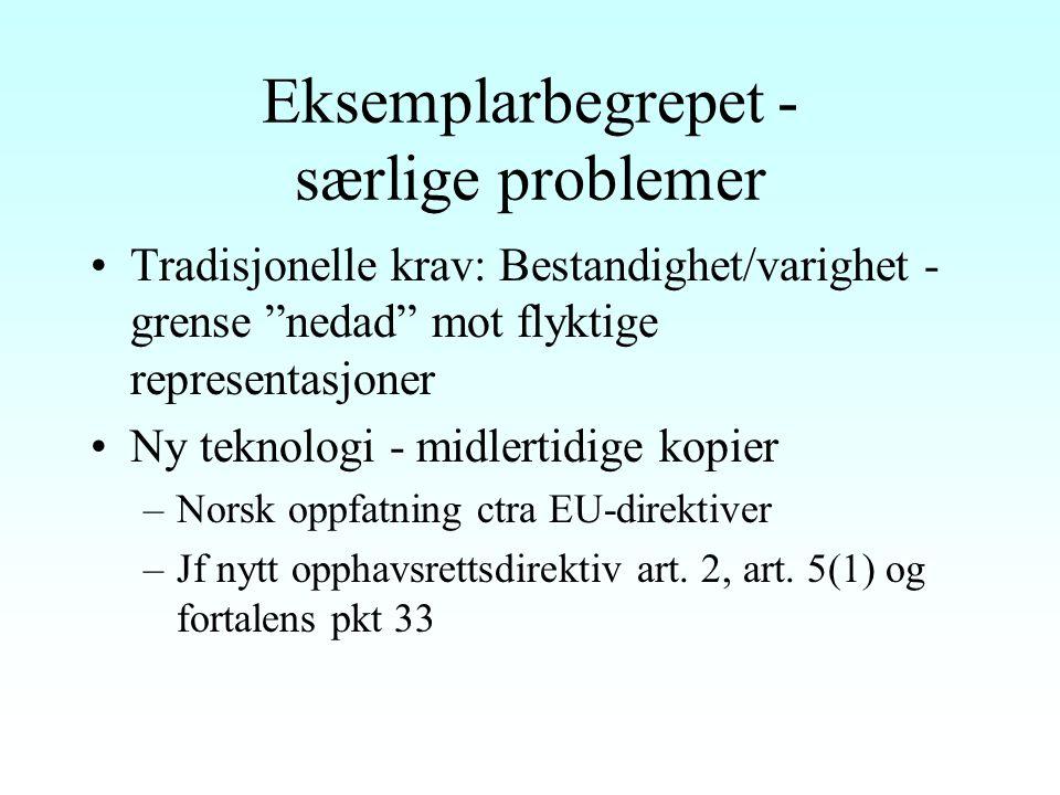 Eksemplarbegrepet (forts) Intet opphavsrettslig skille mellom original og kopi § 2 annet ledd: Overføring til innretning som kan gjengi verket (CD, video, DVD osv) Også nedlasting på datamaskin er eksemplarfremstilling