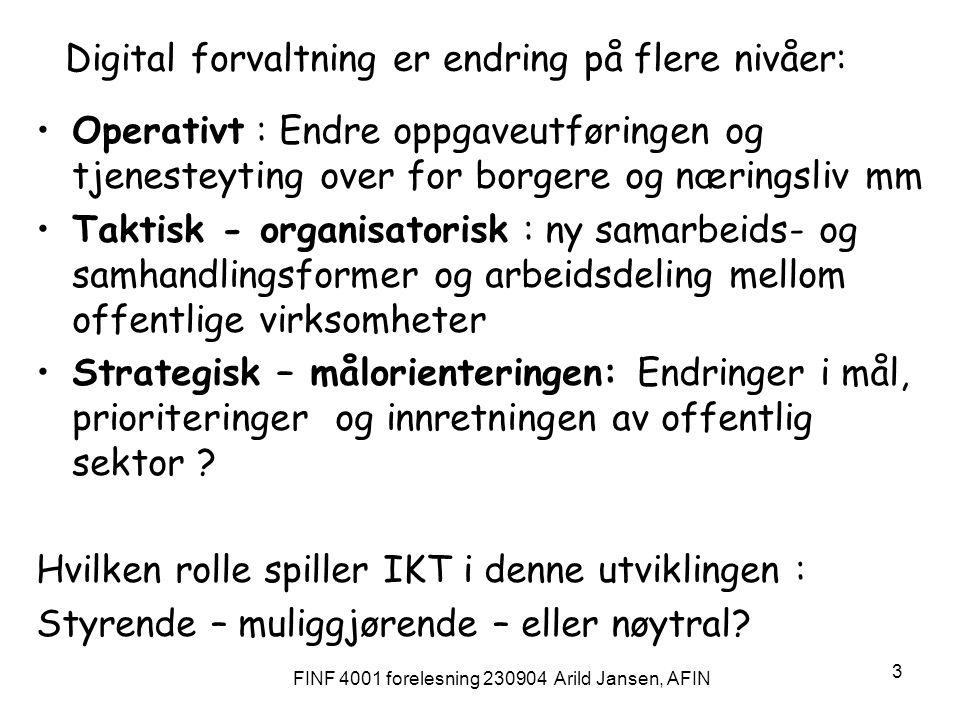 FINF 4001 forelesning 230904 Arild Jansen, AFIN 3 Digital forvaltning er endring på flere nivåer: Operativt : Endre oppgaveutføringen og tjenesteyting over for borgere og næringsliv mm Taktisk - organisatorisk : ny samarbeids- og samhandlingsformer og arbeidsdeling mellom offentlige virksomheter Strategisk – målorienteringen: Endringer i mål, prioriteringer og innretningen av offentlig sektor .