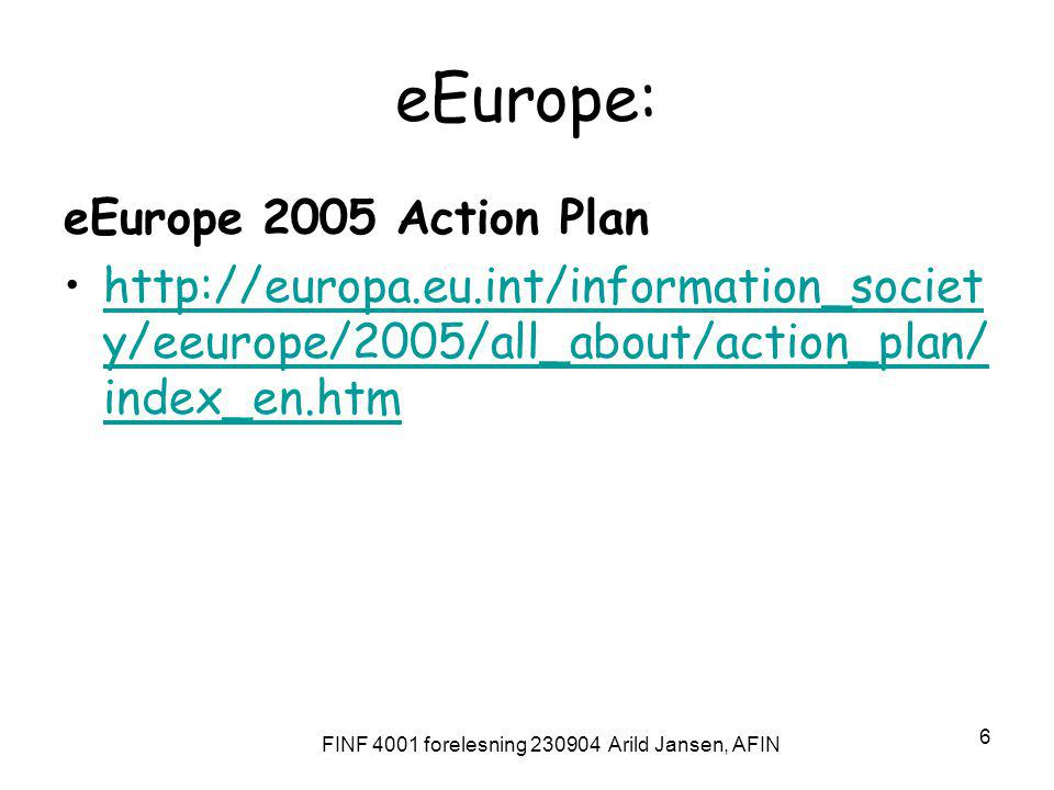 FINF 4001 forelesning 230904 Arild Jansen, AFIN 6 eEurope: eEurope 2005 Action Plan http://europa.eu.int/information_societ y/eeurope/2005/all_about/action_plan/ index_en.htmhttp://europa.eu.int/information_societ y/eeurope/2005/all_about/action_plan/ index_en.htm
