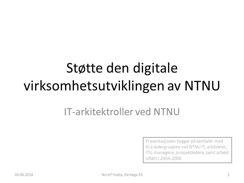 Støtte den digitale virksomhetsutviklingen av NTNU IT-arkitektroller ved NTNU 26.06.2014Noralf Husby, Kantega AS1 Presentasjonen bygger på samtaler med bl.a ledergruppen ved NTNU IT, arkitekter, ITIL-managere, prosjektledere, samt arbeid utført i 2004-2006