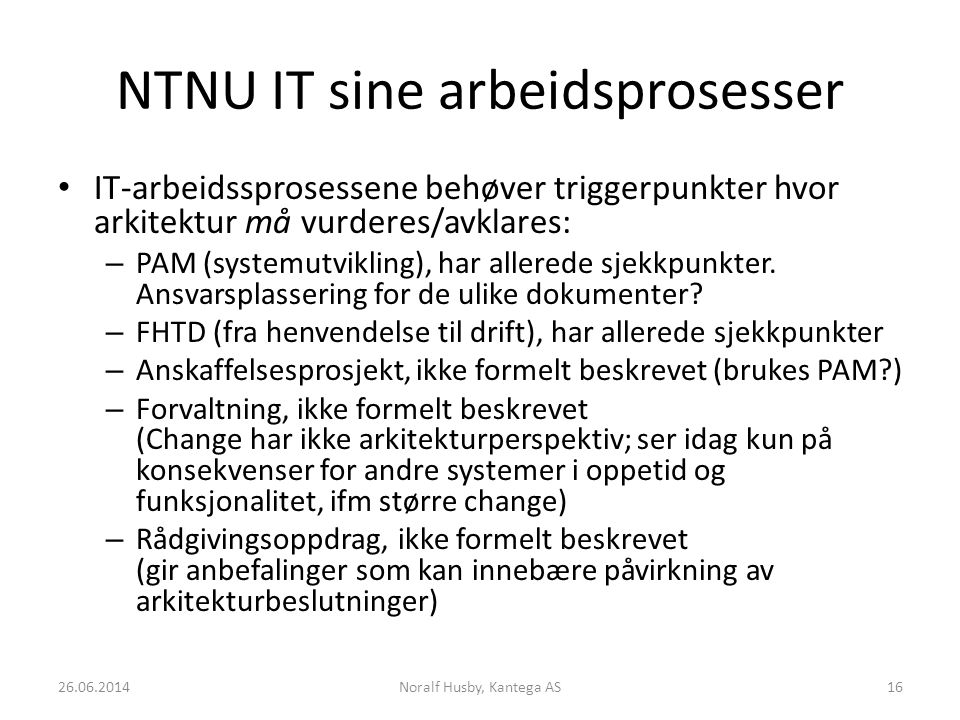 NTNU IT sine arbeidsprosesser IT-arbeidssprosessene behøver triggerpunkter hvor arkitektur må vurderes/avklares: – PAM (systemutvikling), har allerede sjekkpunkter.