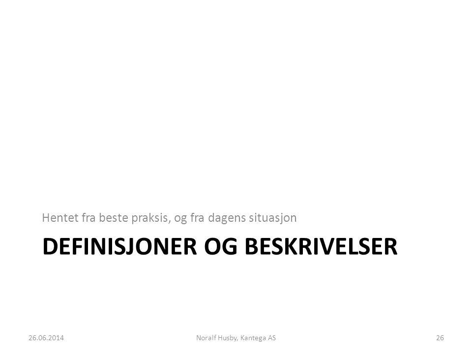DEFINISJONER OG BESKRIVELSER Hentet fra beste praksis, og fra dagens situasjon 26.06.2014Noralf Husby, Kantega AS26