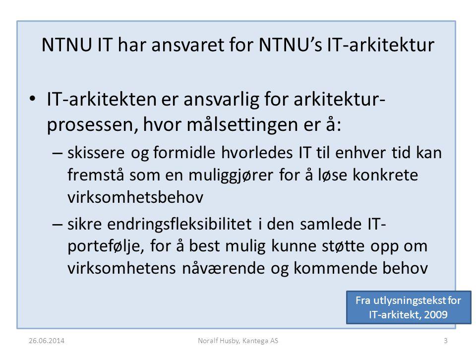 NTNU IT har ansvaret for NTNU's IT-arkitektur IT-arkitekten er ansvarlig for arkitektur- prosessen, hvor målsettingen er å: – skissere og formidle hvorledes IT til enhver tid kan fremstå som en muliggjører for å løse konkrete virksomhetsbehov – sikre endringsfleksibilitet i den samlede IT- portefølje, for å best mulig kunne støtte opp om virksomhetens nåværende og kommende behov 26.06.2014Noralf Husby, Kantega AS3 Fra utlysningstekst for IT-arkitekt, 2009