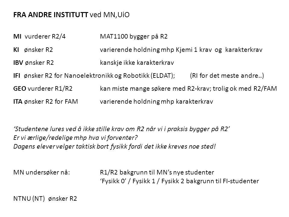 FRA ANDRE INSTITUTT ved MN,UiO MI vurderer R2/4 MAT1100 bygger på R2 KI ønsker R2varierende holdning mhp Kjemi 1 krav og karakterkrav IBV ønsker R2kanskje ikke karakterkrav IFI ønsker R2 for Nanoelektronikk og Robotikk (ELDAT); (RI for det meste andre..) GEO vurderer R1/R2kan miste mange søkere med R2-krav; trolig ok med R2/FAM ITA ønsker R2 for FAMvarierende holdning mhp karakterkrav 'Studentene lures ved å ikke stille krav om R2 når vi i praksis bygger på R2' Er vi ærlige/redelige mhp hva vi forventer.