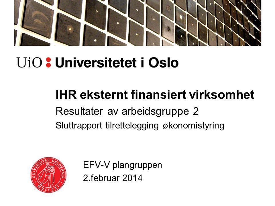 IHR eksternt finansiert virksomhet Resultater av arbeidsgruppe 2 Sluttrapport tilrettelegging økonomistyring EFV-V plangruppen 2.februar 2014