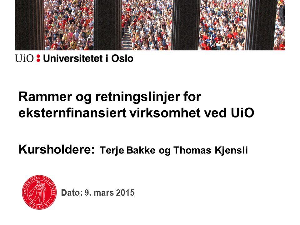 Dato: 9. mars 2015 Rammer og retningslinjer for eksternfinansiert virksomhet ved UiO Kursholdere: Terje Bakke og Thomas Kjensli