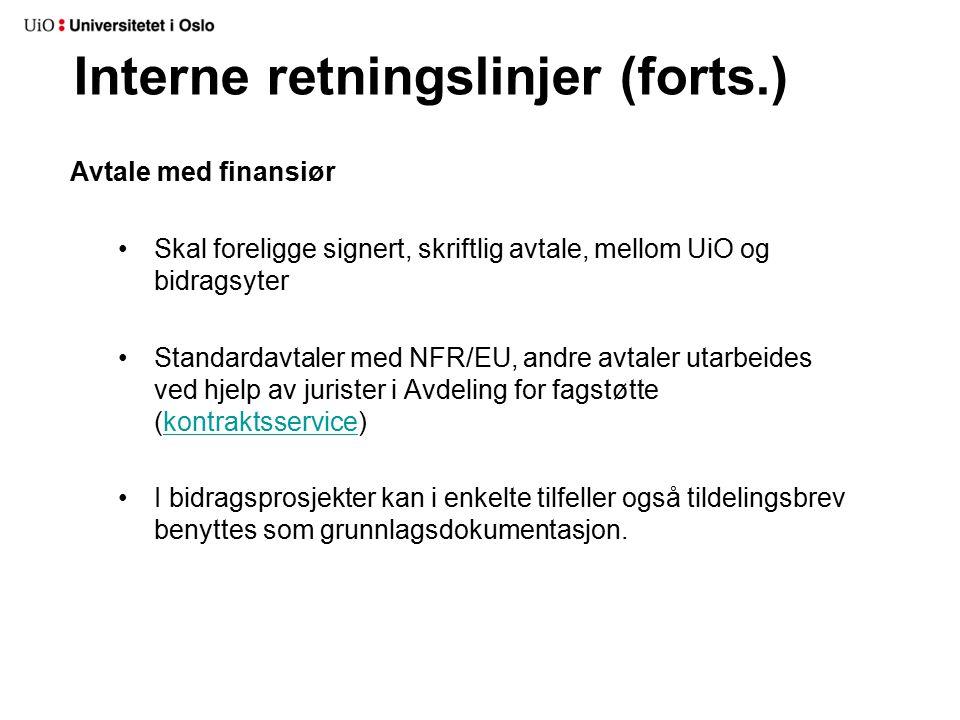 Interne retningslinjer (forts.) Avtale med finansiør Skal foreligge signert, skriftlig avtale, mellom UiO og bidragsyter Standardavtaler med NFR/EU, andre avtaler utarbeides ved hjelp av jurister i Avdeling for fagstøtte (kontraktsservice)kontraktsservice I bidragsprosjekter kan i enkelte tilfeller også tildelingsbrev benyttes som grunnlagsdokumentasjon.