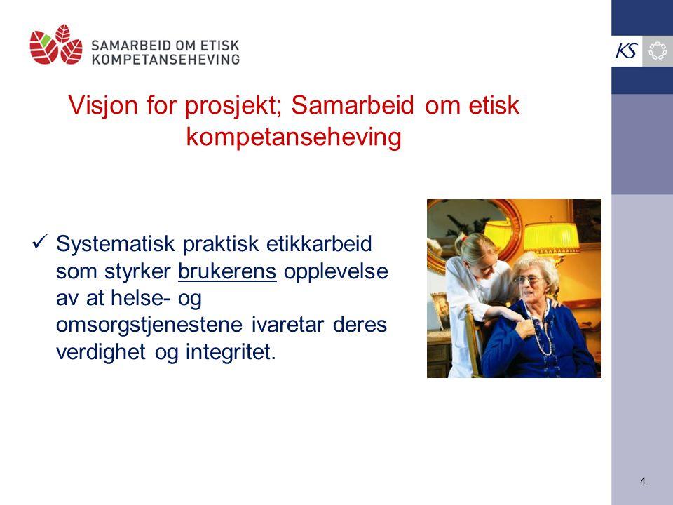 4 Visjon for prosjekt; Samarbeid om etisk kompetanseheving Systematisk praktisk etikkarbeid som styrker brukerens opplevelse av at helse- og omsorgstj