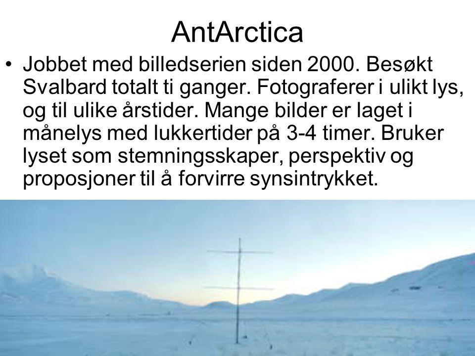 AntArctica Jobbet med billedserien siden 2000. Besøkt Svalbard totalt ti ganger. Fotograferer i ulikt lys, og til ulike årstider. Mange bilder er lage