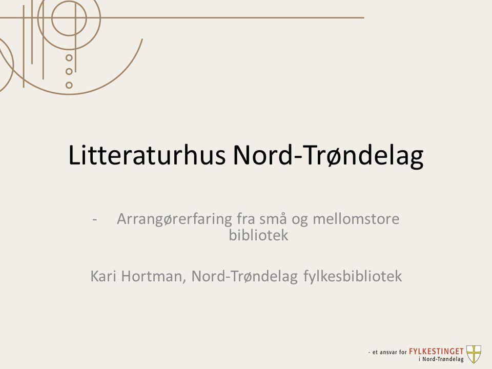 Litteraturhus Nord-Trøndelag -Arrangørerfaring fra små og mellomstore bibliotek Kari Hortman, Nord-Trøndelag fylkesbibliotek