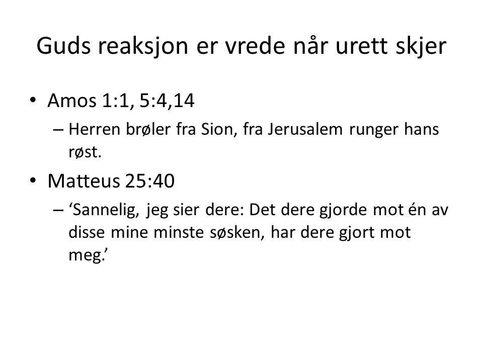 Guds reaksjon er vrede når urett skjer Amos 1:1, 5:4,14 – Herren brøler fra Sion, fra Jerusalem runger hans røst. Matteus 25:40 – 'Sannelig, jeg sier