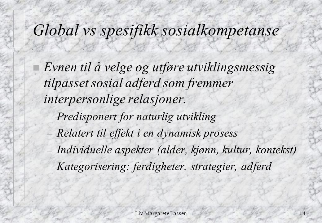 Liv Margarete Lassen14 Global vs spesifikk sosialkompetanse n Evnen til å velge og utføre utviklingsmessig tilpasset sosial adferd som fremmer interpersonlige relasjoner.