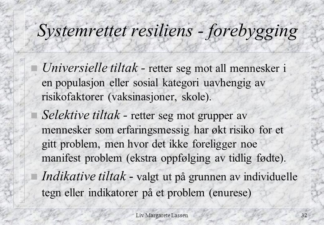 Liv Margarete Lassen32 Systemrettet resiliens - forebygging n Universielle tiltak - retter seg mot all mennesker i en populasjon eller sosial kategori uavhengig av risikofaktorer (vaksinasjoner, skole).