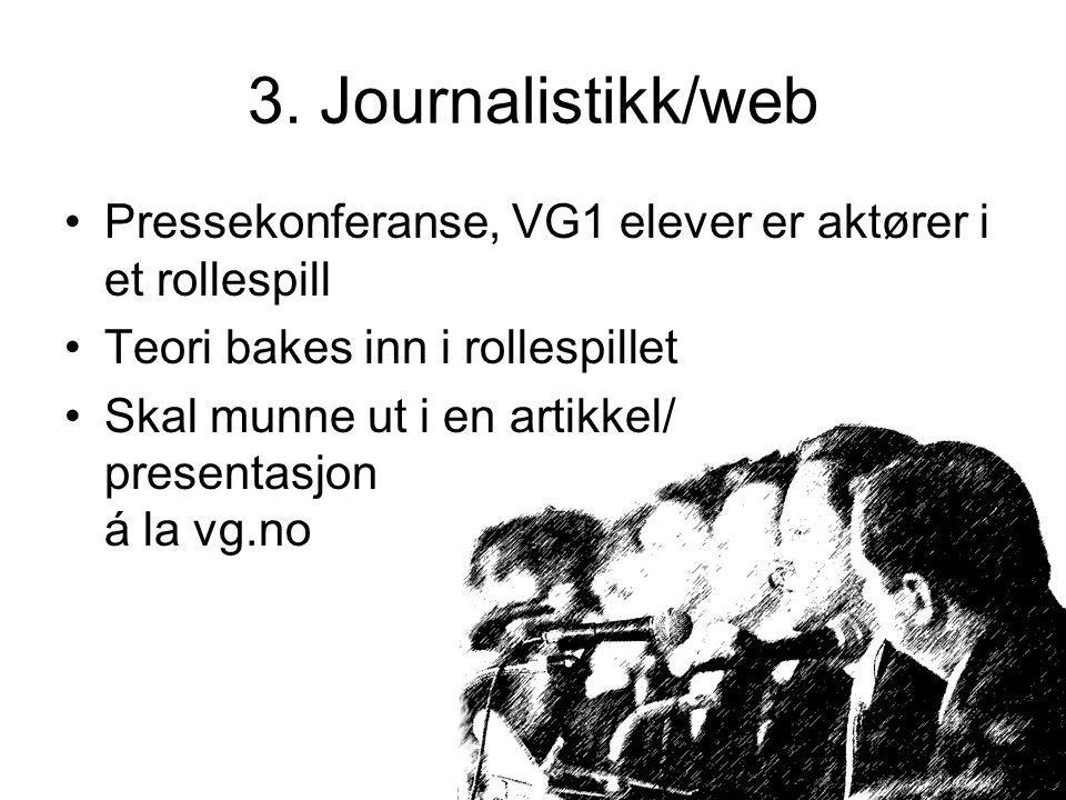 3. Journalistikk/web Pressekonferanse, VG1 elever er aktører i et rollespill Teori bakes inn i rollespillet Skal munne ut i en artikkel/ presentasjon