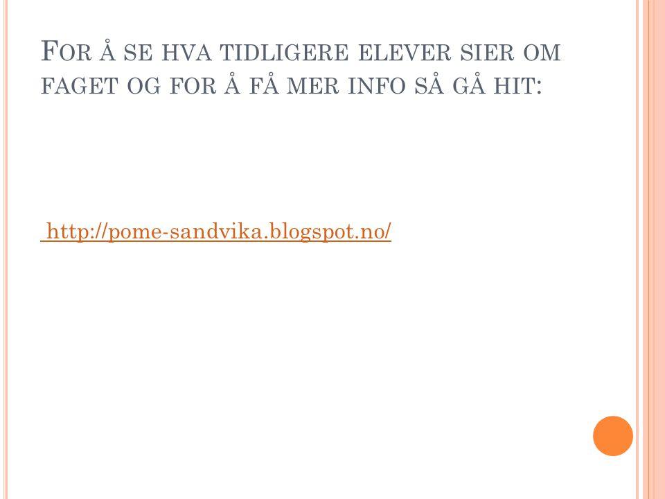 F OR Å SE HVA TIDLIGERE ELEVER SIER OM FAGET OG FOR Å FÅ MER INFO SÅ GÅ HIT : http://pome-sandvika.blogspot.no/