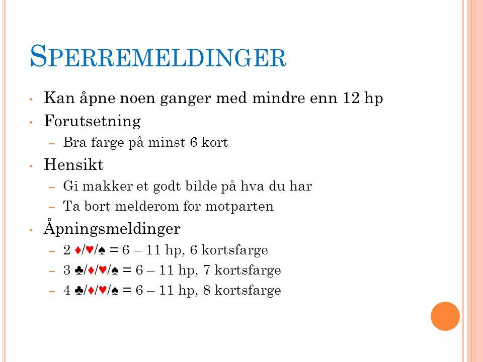S PERREMELDINGER Kan åpne noen ganger med mindre enn 12 hp Forutsetning – Bra farge på minst 6 kort Hensikt – Gi makker et godt bilde på hva du har – Ta bort melderom for motparten Åpningsmeldinger – 2 ♦/♥/♠ = 6 – 11 hp, 6 kortsfarge – 3 ♣/♦/♥/♠ = 6 – 11 hp, 7 kortsfarge – 4 ♣/♦/♥/♠ = 6 – 11 hp, 8 kortsfarge