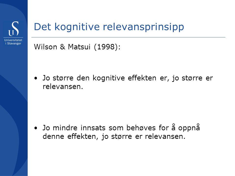 Det kognitive relevansprinsipp Wilson & Matsui (1998): Jo større den kognitive effekten er, jo større er relevansen. Jo mindre innsats som behøves for