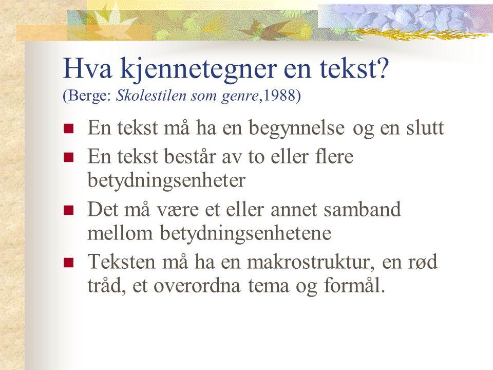 Hva kjennetegner en tekst? (Berge: Skolestilen som genre,1988) En tekst må ha en begynnelse og en slutt En tekst består av to eller flere betydningsen