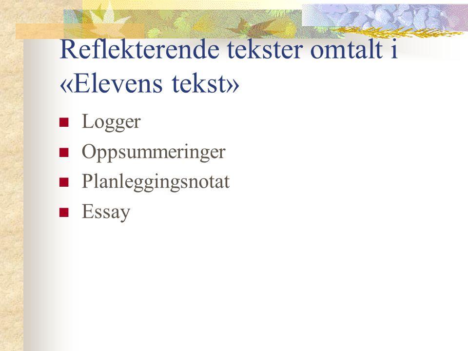 Reflekterende tekster omtalt i «Elevens tekst» Logger Oppsummeringer Planleggingsnotat Essay