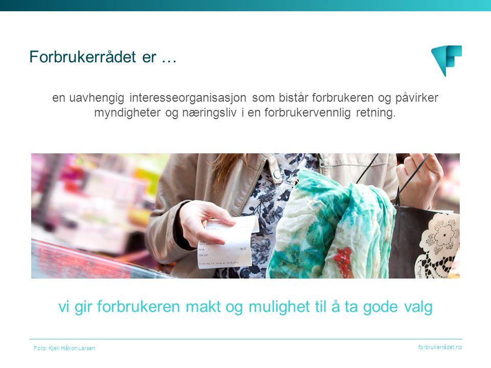 forbrukerrådet.no Forbrukerrådet er … Foto: Kjell Håkon Larsen vi gir forbrukeren makt og mulighet til å ta gode valg en uavhengig interesseorganisasjon som bistår forbrukeren og påvirker myndigheter og næringsliv i en forbrukervennlig retning.