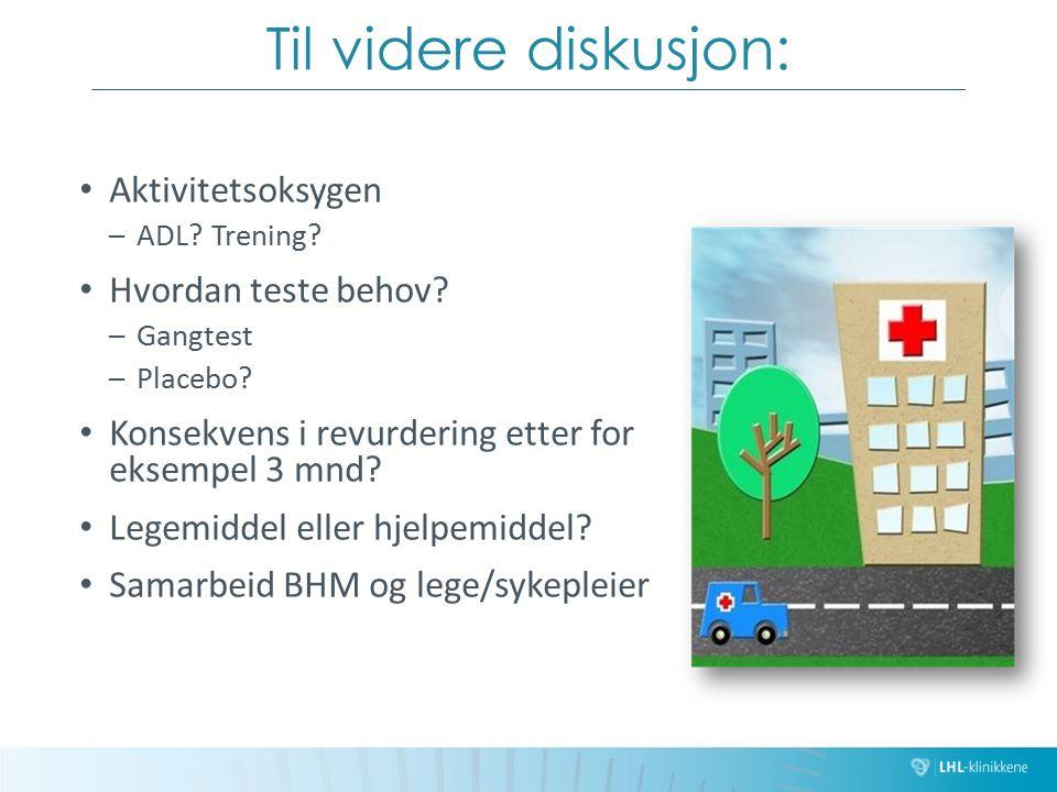 Til videre diskusjon: Aktivitetsoksygen –ADL? Trening? Hvordan teste behov? –Gangtest –Placebo? Konsekvens i revurdering etter for eksempel 3 mnd? Leg