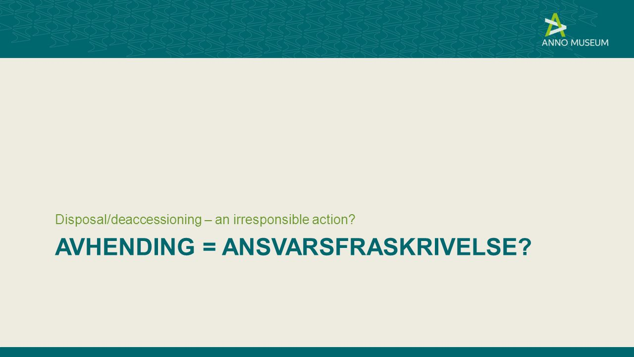 AVHENDING = ANSVARSFRASKRIVELSE? Disposal/deaccessioning – an irresponsible action?