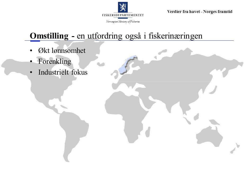 Norwegian Ministry of Fisheries Verdier fra havet - Norges framtid Omstilling - en utfordring også i fiskerinæringen Økt lønnsomhet Forenkling Industr