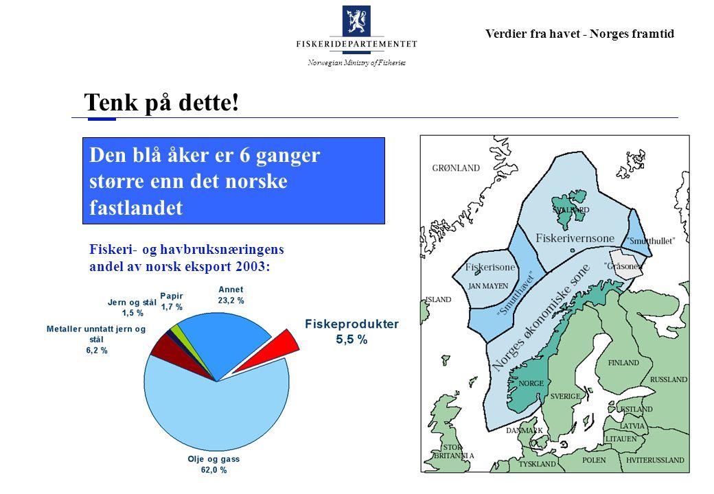Norwegian Ministry of Fisheries Verdier fra havet - Norges framtid Den blå åker er 6 ganger større enn det norske fastlandet Tenk på dette! Fiskeri- o