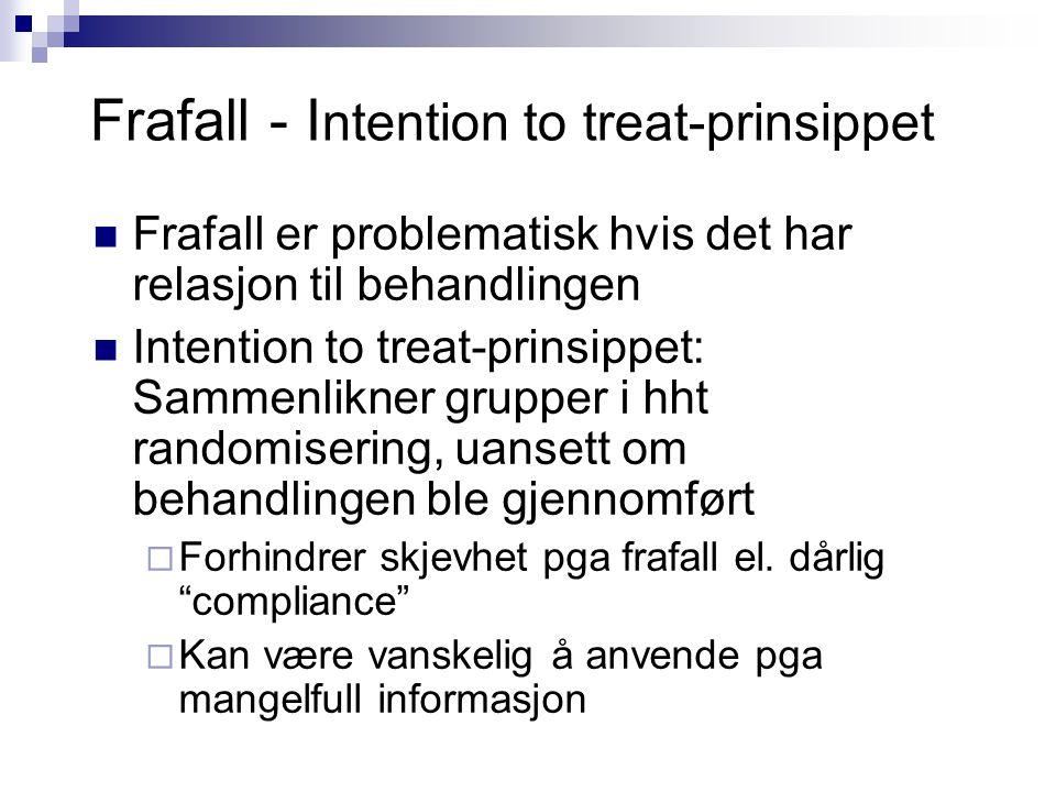 Frafall - I ntention to treat-prinsippet Frafall er problematisk hvis det har relasjon til behandlingen Intention to treat-prinsippet: Sammenlikner grupper i hht randomisering, uansett om behandlingen ble gjennomført  Forhindrer skjevhet pga frafall el.