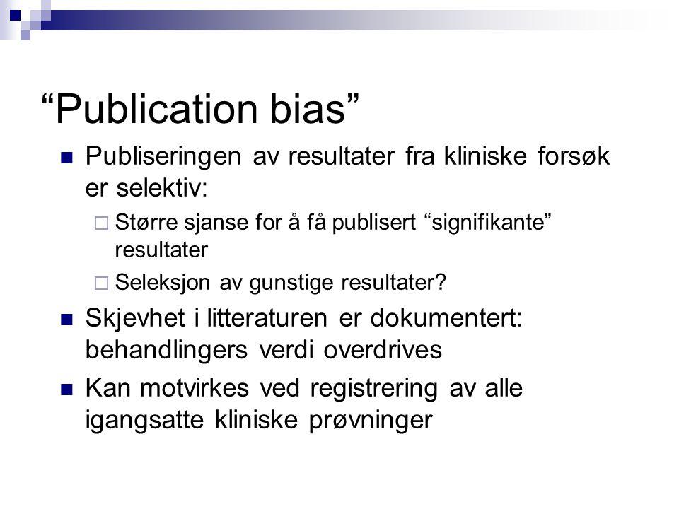 Publication bias Publiseringen av resultater fra kliniske forsøk er selektiv:  Større sjanse for å få publisert signifikante resultater  Seleksjon av gunstige resultater.
