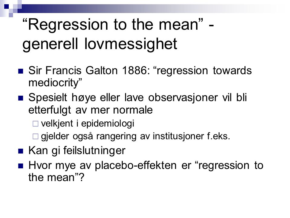 """Regression to the mean"" - generell lovmessighet Sir Francis Galton 1886: ""regression towards mediocrity"" Spesielt høye eller lave observasjoner vil b"