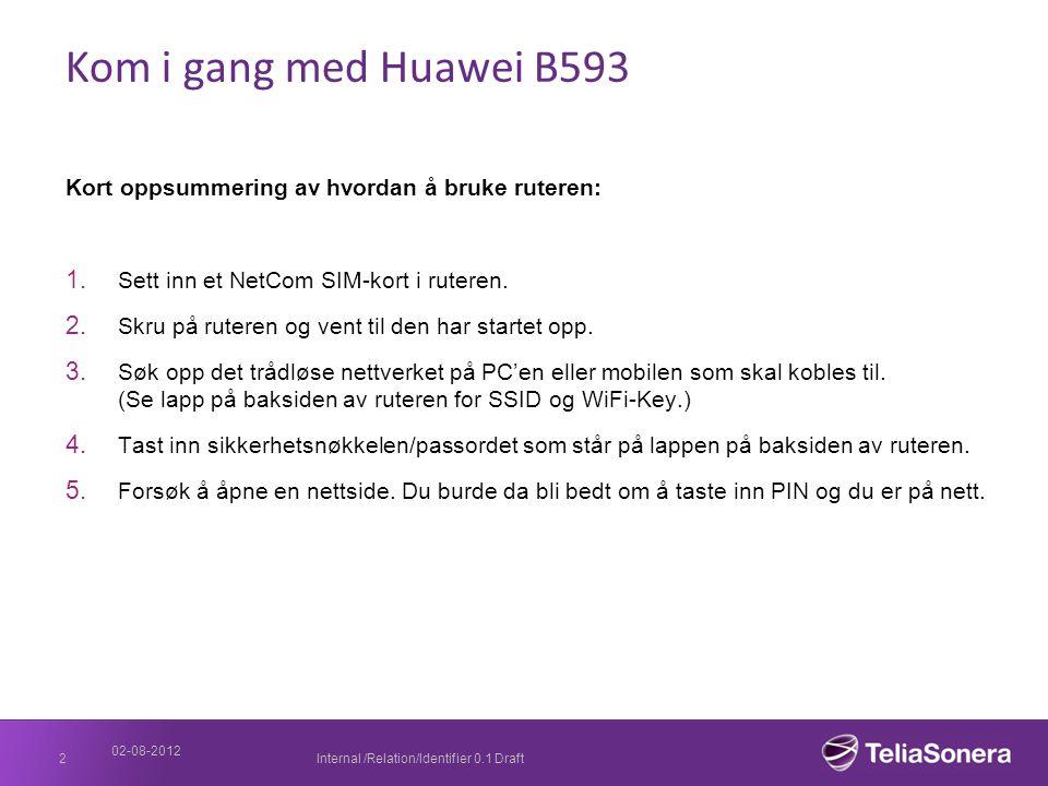 02-08-2012 Internal /Relation/Identifier 0.1 Draft2 Kom i gang med Huawei B593 Kort oppsummering av hvordan å bruke ruteren: 1. Sett inn et NetCom SIM