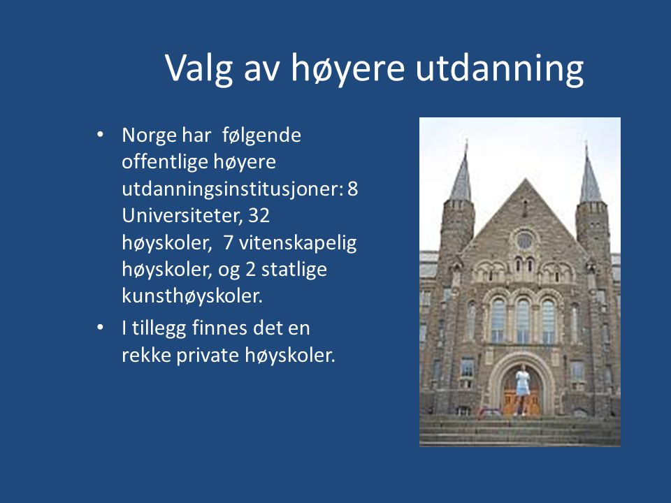 Valg av høyere utdanning Norge har følgende offentlige høyere utdanningsinstitusjoner: 8 Universiteter, 32 høyskoler, 7 vitenskapelig høyskoler, og 2 statlige kunsthøyskoler.