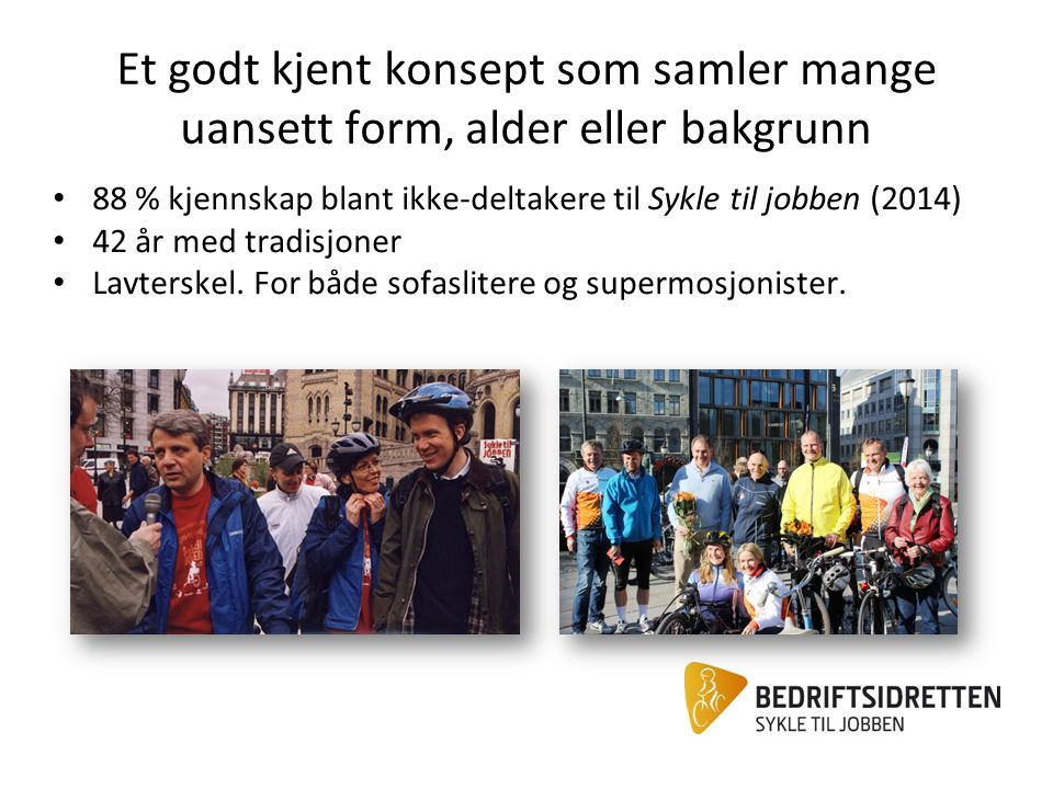 Et bredt spekter samarbeidspartnere Organiseringen av Sykle til jobben: Et kampanjesekretariat med en 100 % stilling (Oslo) Lokale kontakter i hver Bedriftsidrettskrets Et bredt spekter av frivillige, organisasjoner, bedrifter og offentlige aktører som stiller seg bak kampanjen og bidrar på ulikt vis.