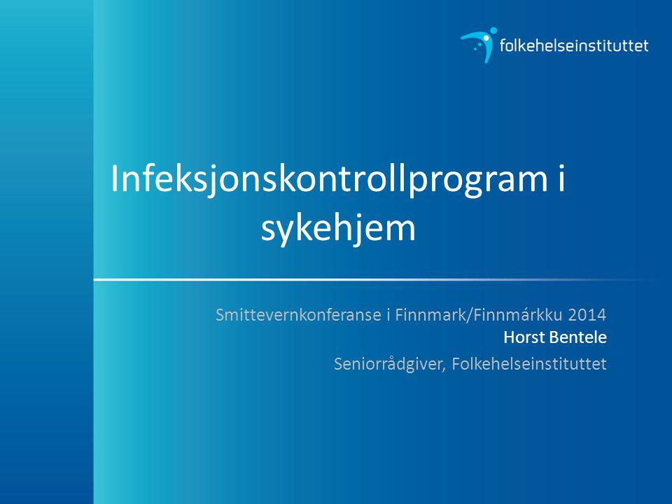Infeksjonskontrollprogram i sykehjem Smittevernkonferanse i Finnmark/Finnmárkku 2014 Horst Bentele Seniorrådgiver, Folkehelseinstituttet