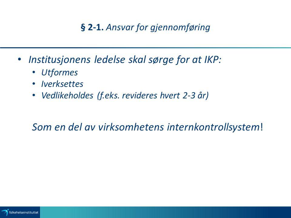 § 2-1. Ansvar for gjennomføring Institusjonens ledelse skal sørge for at IKP: Utformes Iverksettes Vedlikeholdes (f.eks. revideres hvert 2-3 år) Som e
