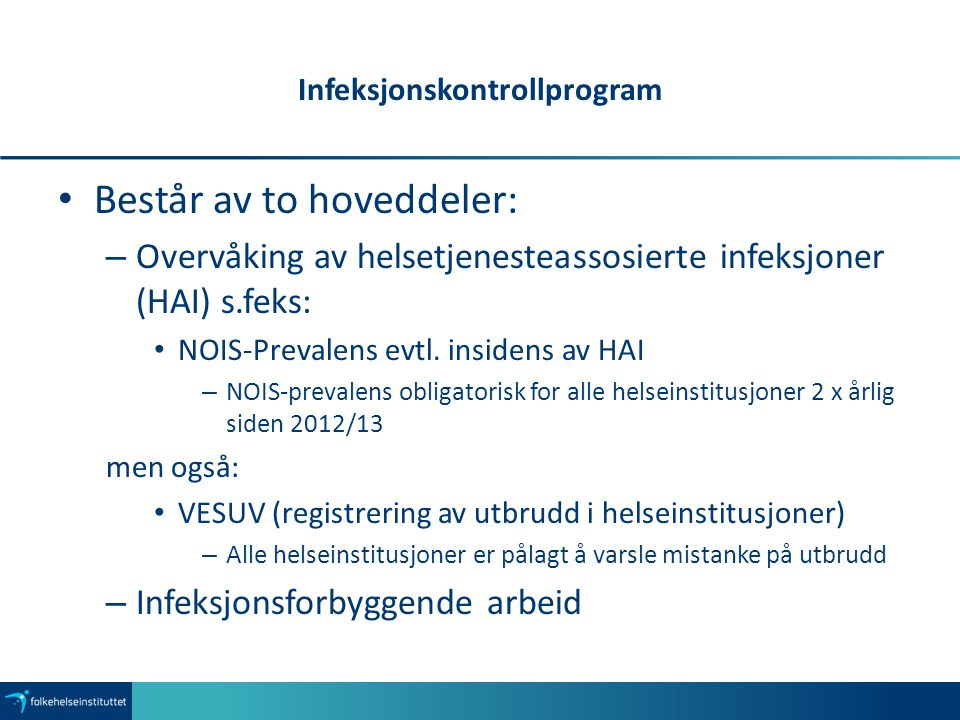 Infeksjonskontrollprogram Består av to hoveddeler: – Overvåking av helsetjenesteassosierte infeksjoner (HAI) s.feks: NOIS-Prevalens evtl. insidens av