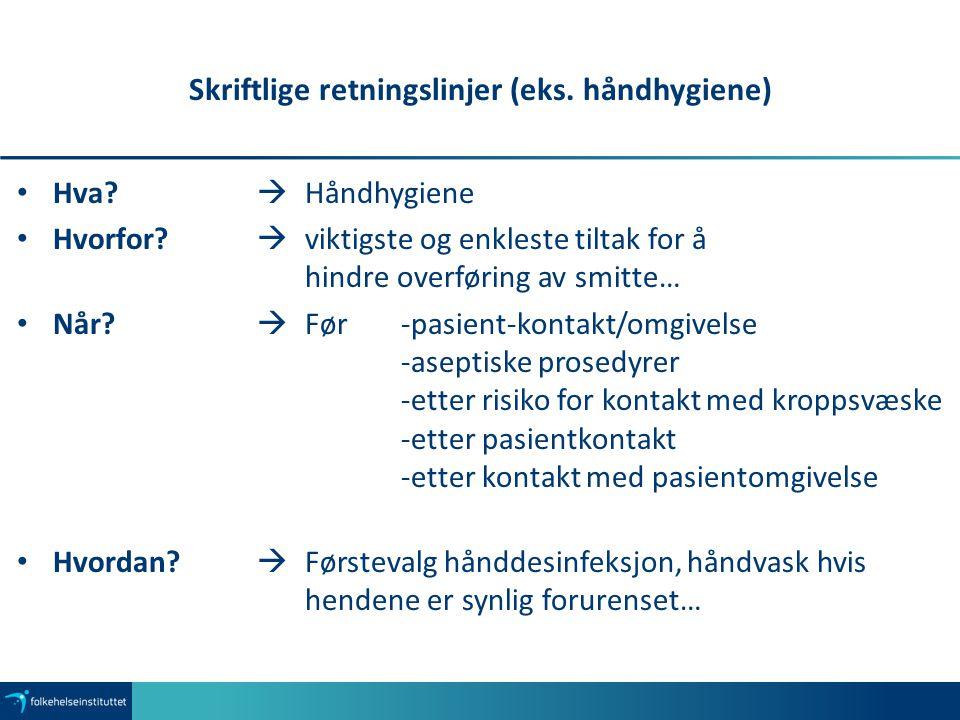 Skriftlige retningslinjer (eks. håndhygiene) Hva?  Håndhygiene Hvorfor?  viktigste og enkleste tiltak for å hindre overføring av smitte… Når?  Før