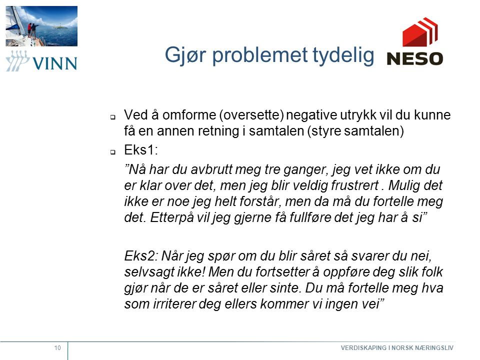 VERDISKAPING I NORSK NÆRINGSLIV 10 Gjør problemet tydelig  Ved å omforme (oversette) negative utrykk vil du kunne få en annen retning i samtalen (sty