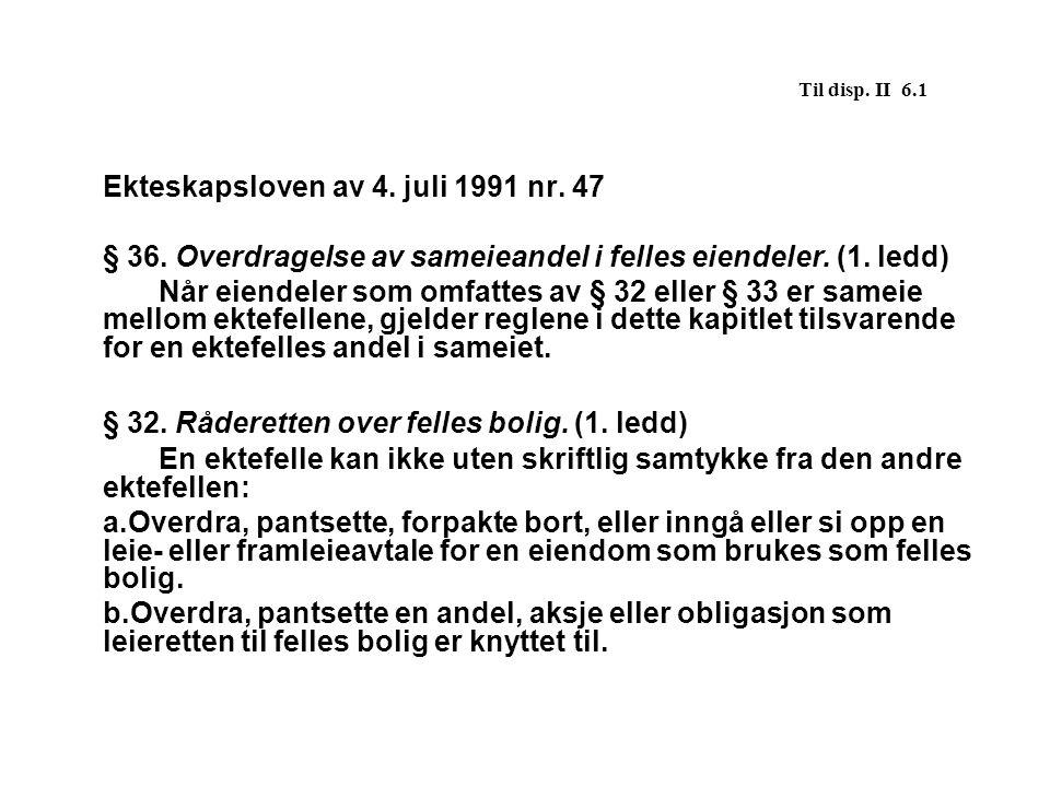 Til disp. II 6.1 Ekteskapsloven av 4. juli 1991 nr. 47 § 36. Overdragelse av sameieandel i felles eiendeler. (1. ledd) Når eiendeler som omfattes av §